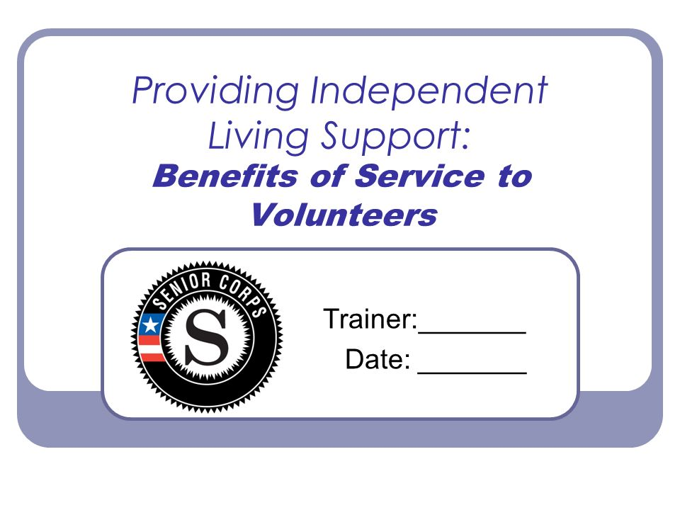 Providing Independent Living Support: Benefits of Service to Volunteers Trainer:_______ Date: _______