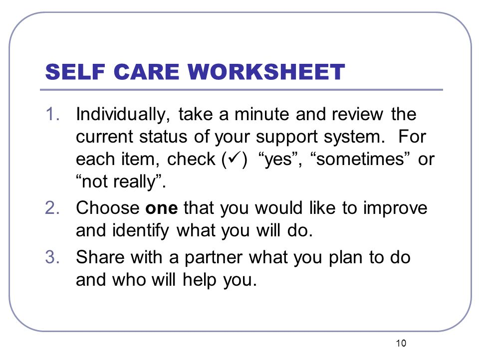 10 SELF CARE WORKSHEET 1.Individually, take a minute and review the current status of your support system. For each item, check ( ) yes, sometimes or