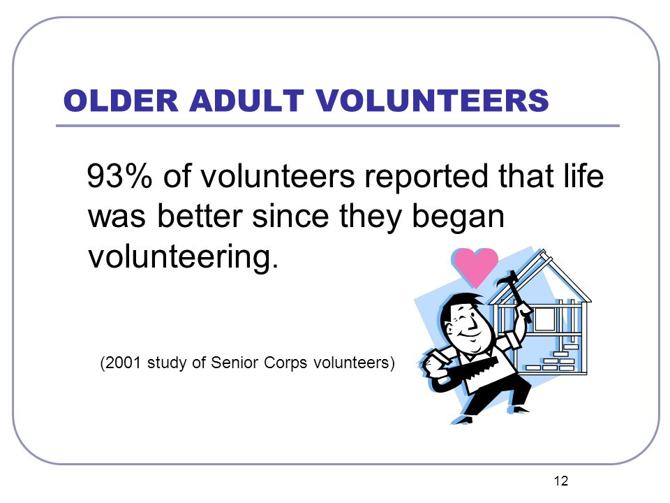 12 OLDER ADULT VOLUNTEERS 93% of volunteers reported that life was better since they began volunteering.