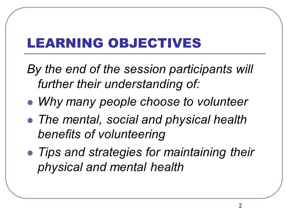 2 LEARNING OBJECTIVES By the end of the session participants will further their understanding of: Why many people choose to volunteer The mental, soci