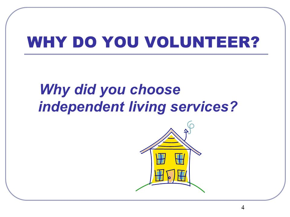 4 WHY DO YOU VOLUNTEER Why did you choose independent living services