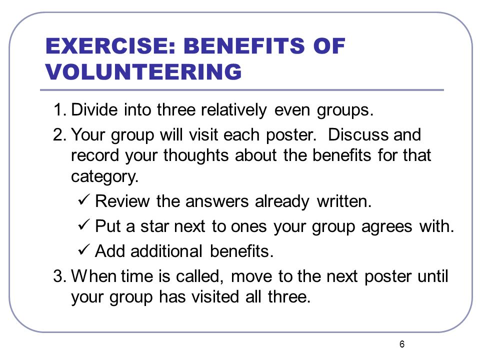6 EXERCISE: BENEFITS OF VOLUNTEERING 1.Divide into three relatively even groups. 2.Your group will visit each poster. Discuss and record your thoughts