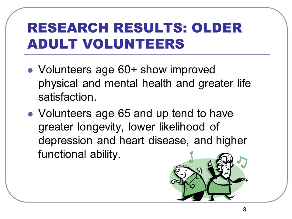8 RESEARCH RESULTS: OLDER ADULT VOLUNTEERS Volunteers age 60+ show improved physical and mental health and greater life satisfaction. Volunteers age 6