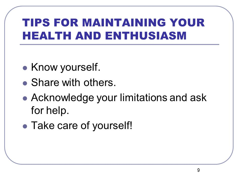9 TIPS FOR MAINTAINING YOUR HEALTH AND ENTHUSIASM Know yourself. Share with others. Acknowledge your limitations and ask for help. Take care of yourse