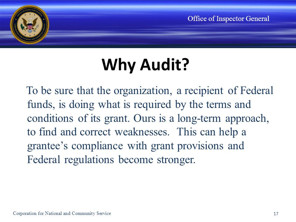 Office of Inspector General Why Audit? To be sure that the organization, a recipient of Federal funds, is doing what is required by the terms and cond