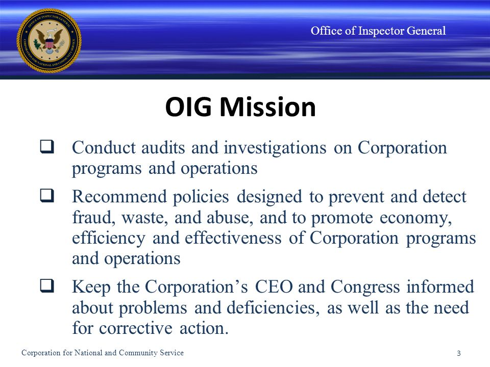 Office of Inspector General OIG Mission Conduct audits and investigations on Corporation programs and operations Recommend policies designed to preven