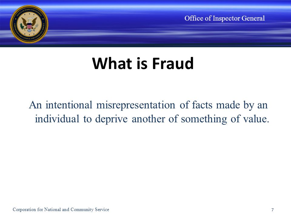 Office of Inspector General What is Fraud An intentional misrepresentation of facts made by an individual to deprive another of something of value. 7