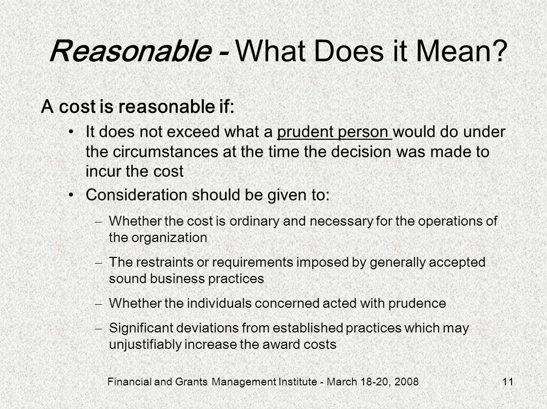 Financial and Grants Management Institute - March 18-20, 200811 A cost is reasonable if: It does not exceed what a prudent person would do under the c