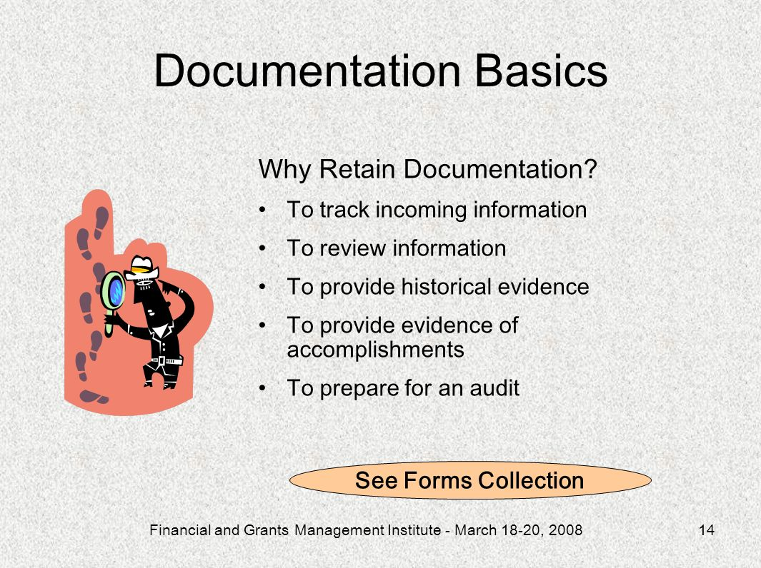 Financial and Grants Management Institute - March 18-20, 200814 Why Retain Documentation? To track incoming information To review information To provi