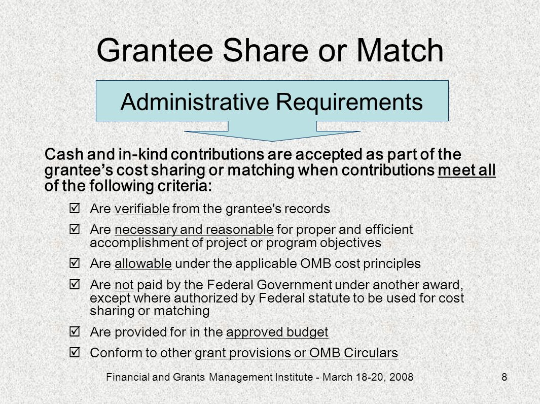 Financial and Grants Management Institute - March 18-20, 20088 Cash and in-kind contributions are accepted as part of the grantee s cost sharing or ma
