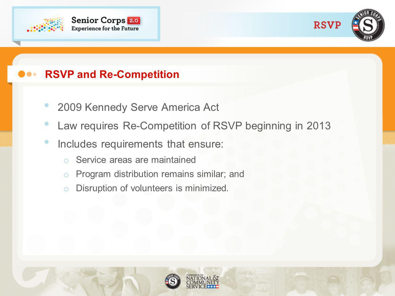 RSVP and Re-Competition 2009 Kennedy Serve America Act Law requires Re-Competition of RSVP beginning in 2013 Includes requirements that ensure: o Service areas are maintained o Program distribution remains similar; and o Disruption of volunteers is minimized.