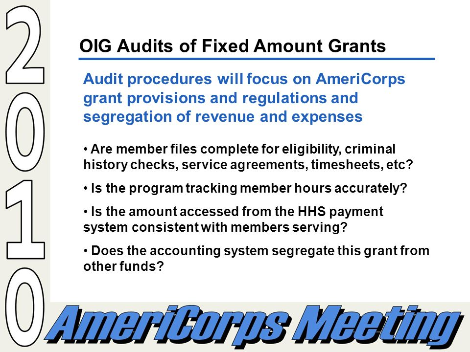 OIG Audits of Fixed Amount Grants Audit procedures will focus on AmeriCorps grant provisions and regulations and segregation of revenue and expenses Are member files complete for eligibility, criminal history checks, service agreements, timesheets, etc.