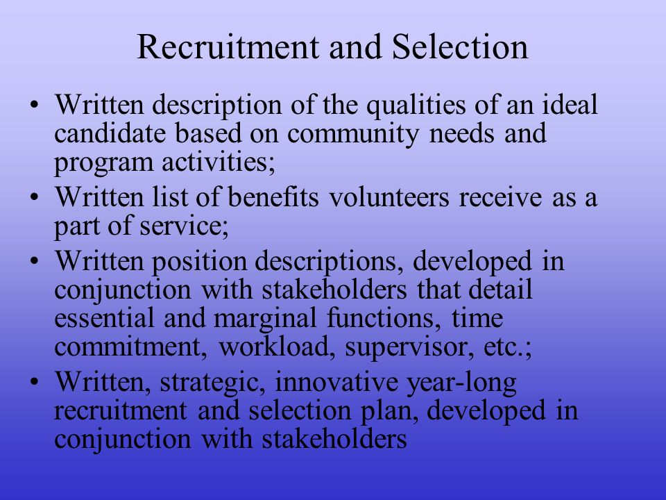Recruitment and Selection Written description of the qualities of an ideal candidate based on community needs and program activities; Written list of