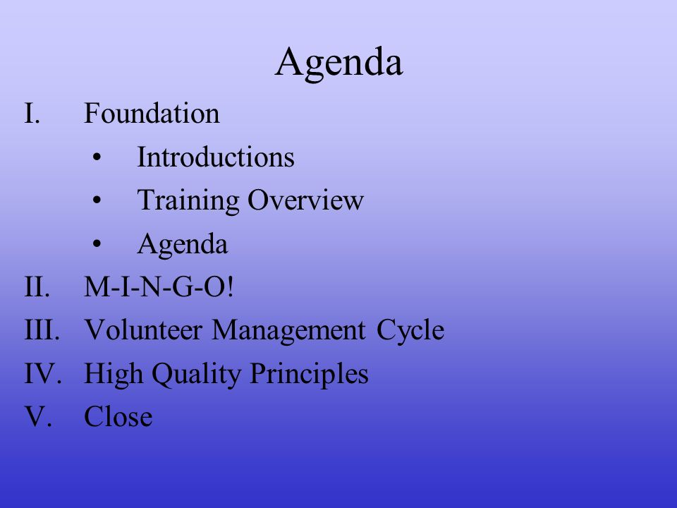 Agenda I.Foundation Introductions Training Overview Agenda II.M-I-N-G-O! III.Volunteer Management Cycle IV.High Quality Principles V.Close