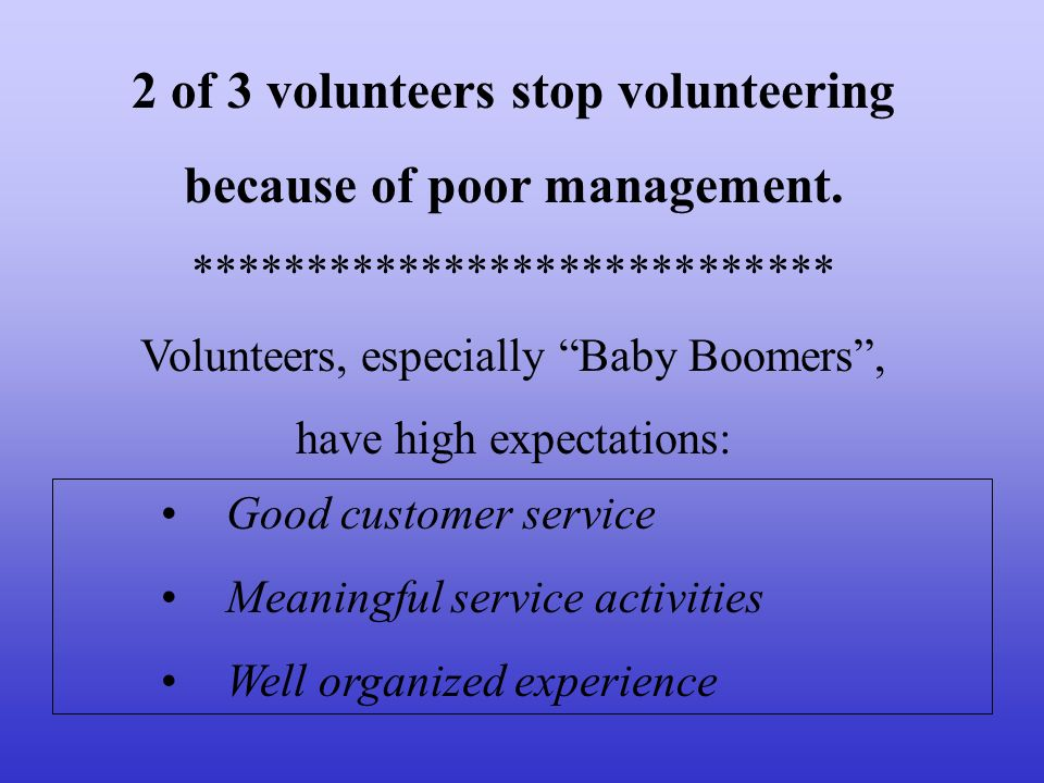 2 of 3 volunteers stop volunteering because of poor management. **************************** Volunteers, especially Baby Boomers, have high expectatio