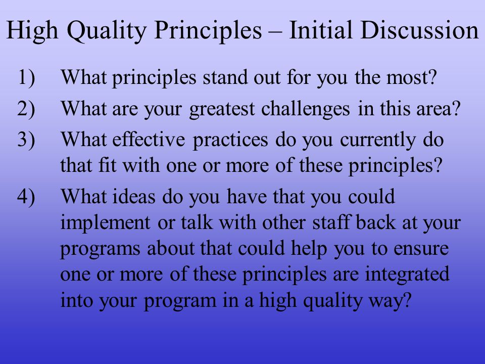 High Quality Principles – Initial Discussion 1)What principles stand out for you the most? 2)What are your greatest challenges in this area? 3)What ef