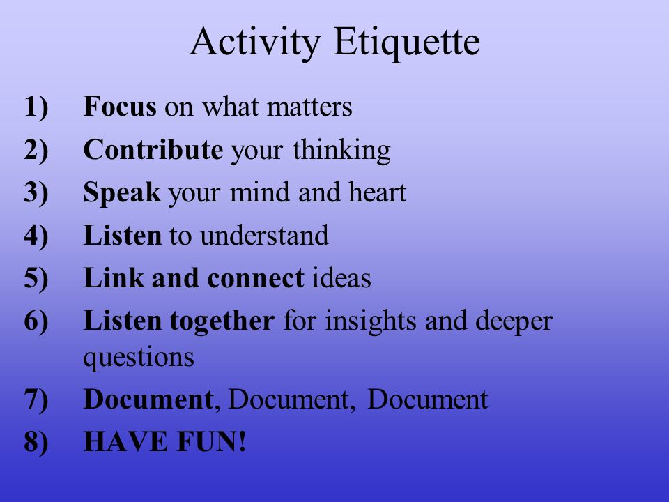 Activity Etiquette 1)Focus on what matters 2)Contribute your thinking 3)Speak your mind and heart 4)Listen to understand 5)Link and connect ideas 6)Li