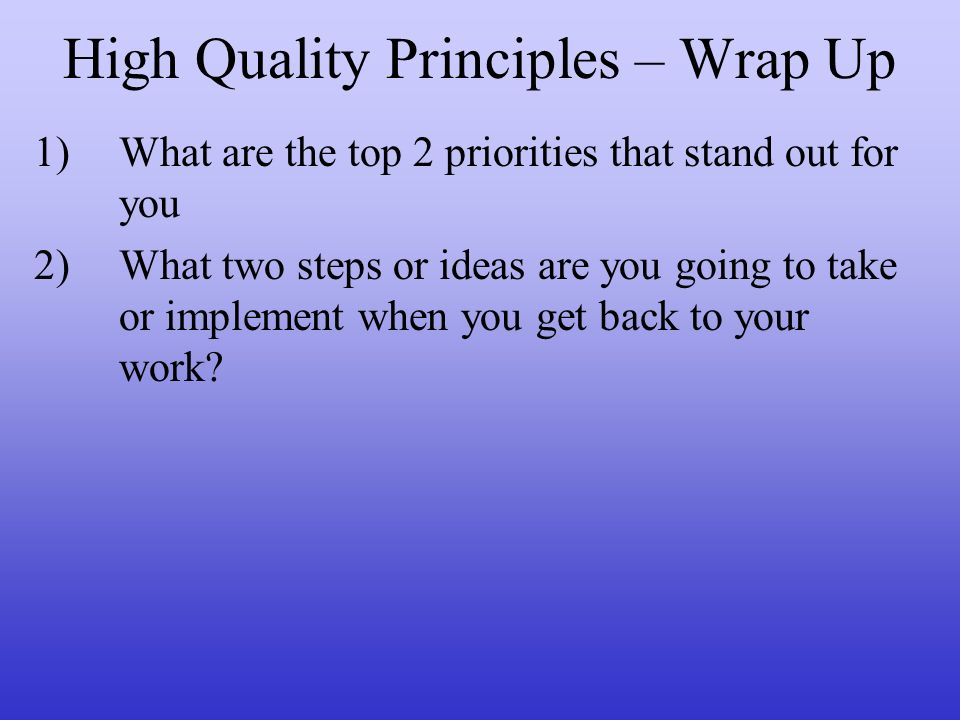 High Quality Principles – Wrap Up 1)What are the top 2 priorities that stand out for you 2)What two steps or ideas are you going to take or implement