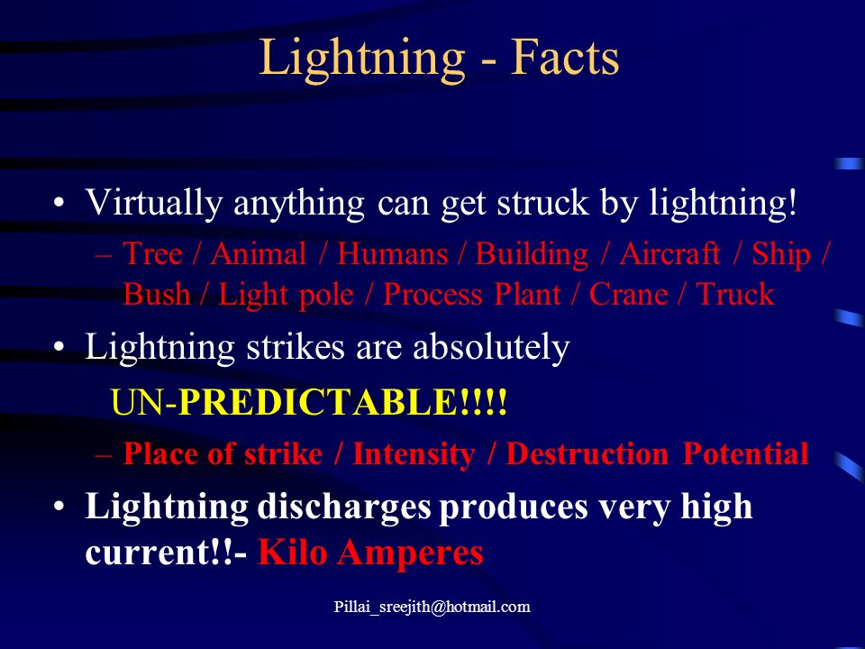 Pillai_sreejith@hotmail.com Lightning - Facts Virtually anything can get struck by lightning! –Tree / Animal / Humans / Building / Aircraft / Ship / B