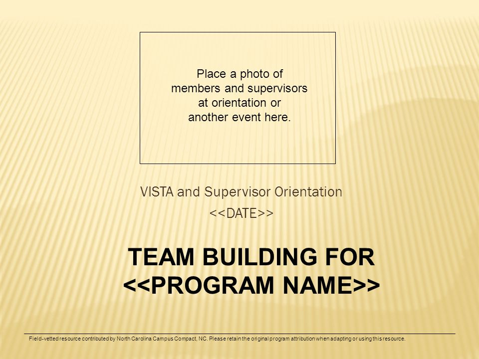 VISTA and Supervisor Orientation > TEAM BUILDING FOR > Place a photo of members and supervisors at orientation or another event here. Field-vetted res