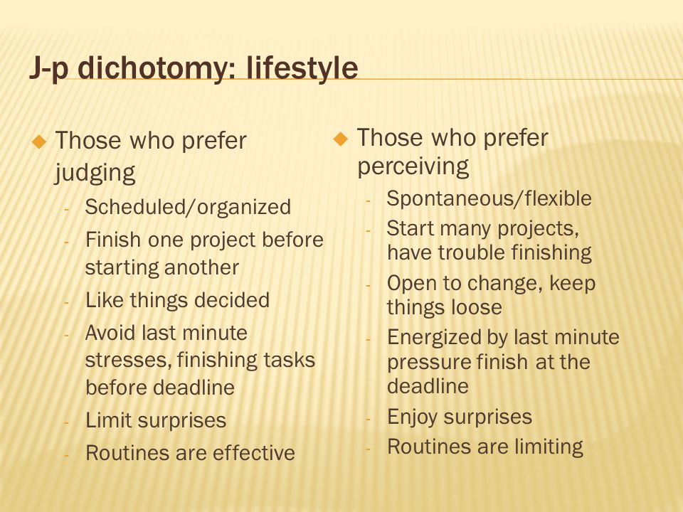 J-p dichotomy: lifestyle Those who prefer judging - Scheduled/organized - Finish one project before starting another - Like things decided - Avoid las