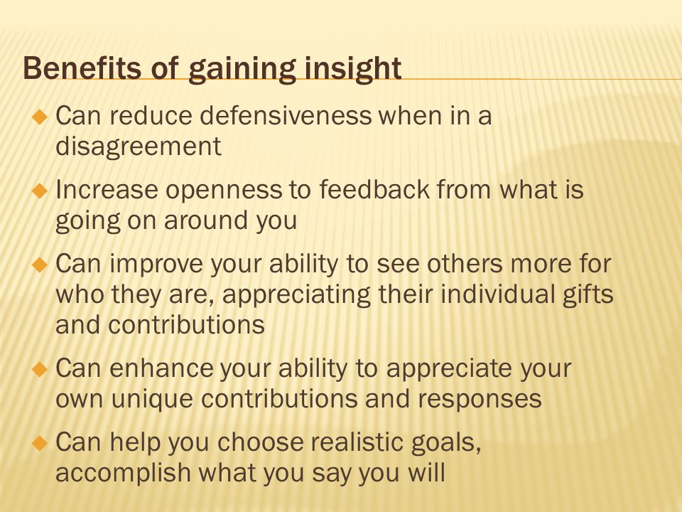 Benefits of gaining insight Can reduce defensiveness when in a disagreement Increase openness to feedback from what is going on around you Can improve