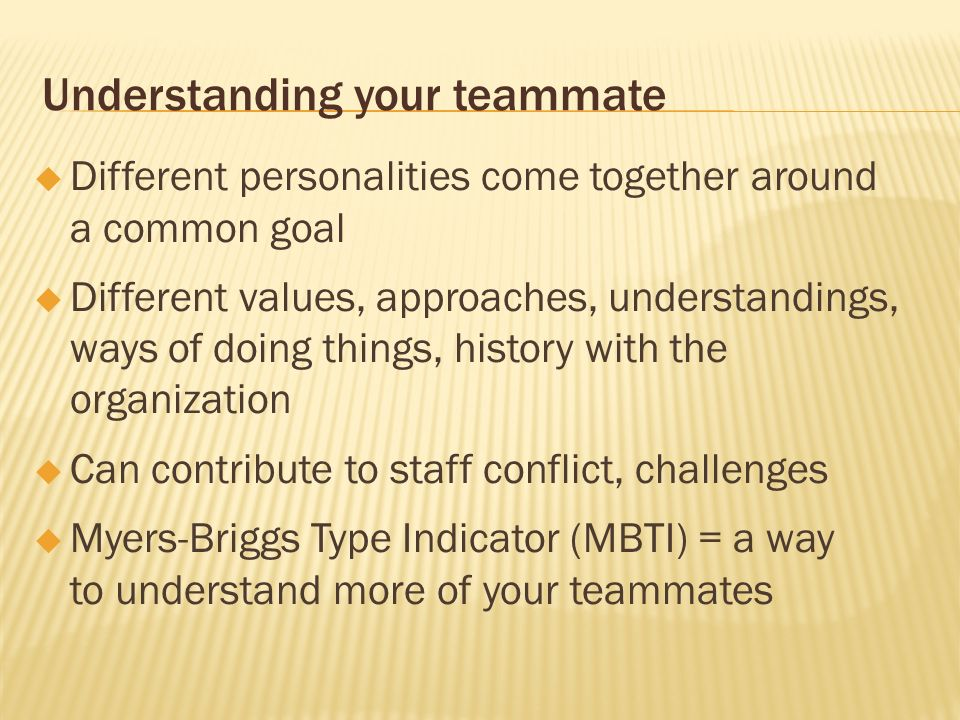 Understanding your teammate Different personalities come together around a common goal Different values, approaches, understandings, ways of doing thi