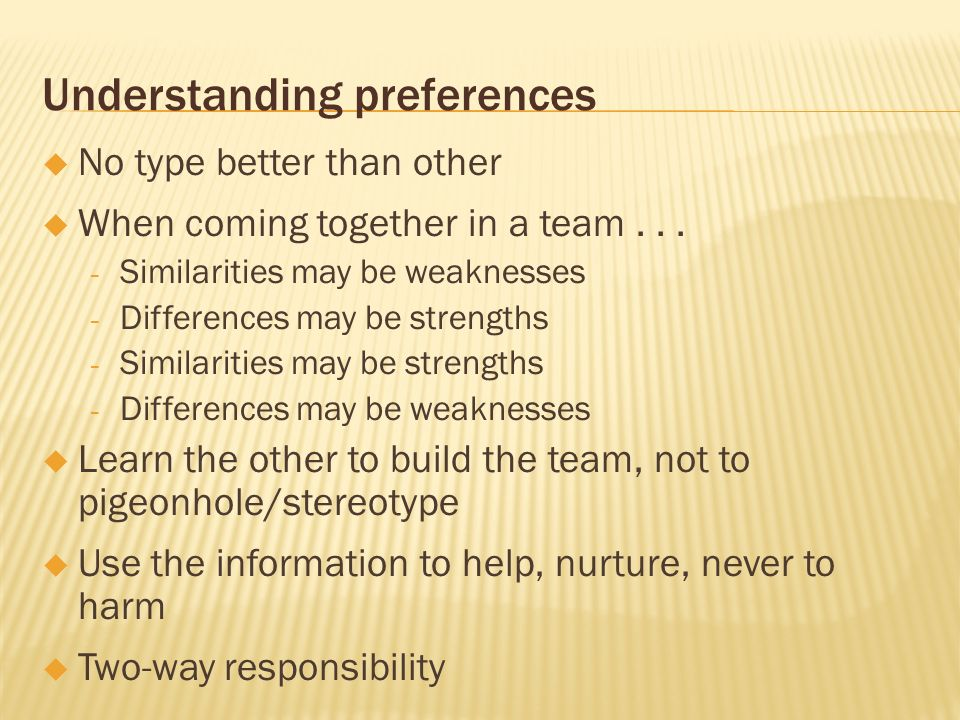 Understanding preferences No type better than other When coming together in a team... - Similarities may be weaknesses - Differences may be strengths
