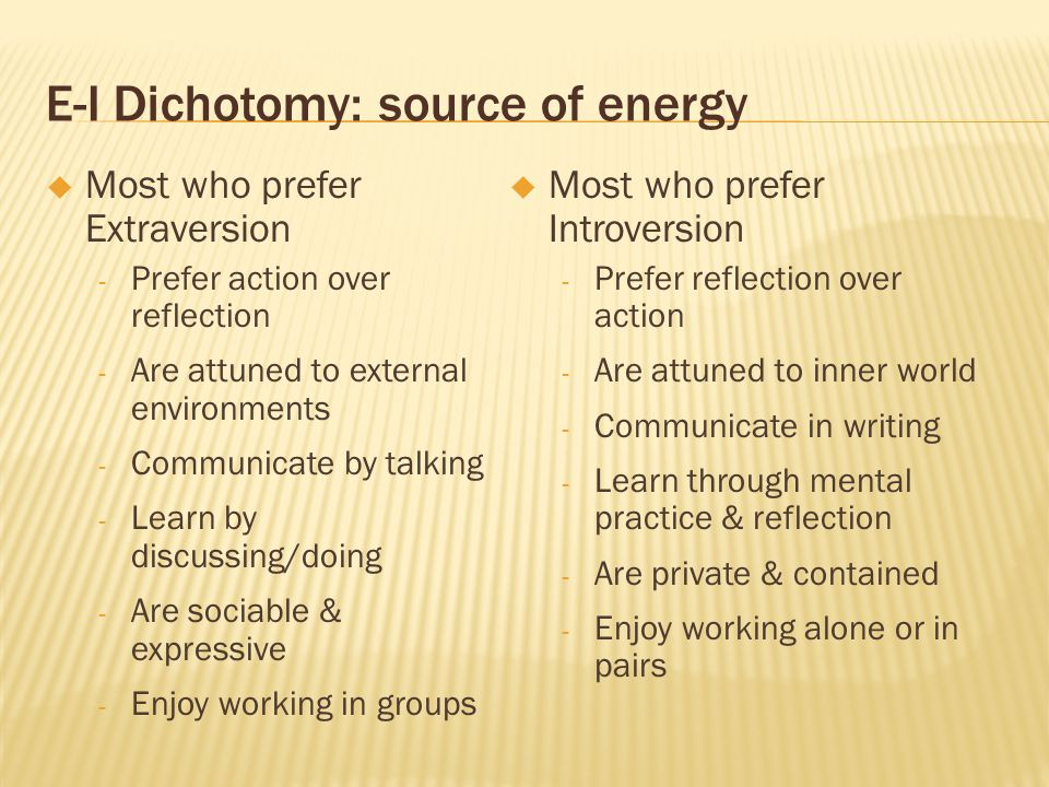 E-I Dichotomy: source of energy Most who prefer Extraversion - Prefer action over reflection - Are attuned to external environments - Communicate by t