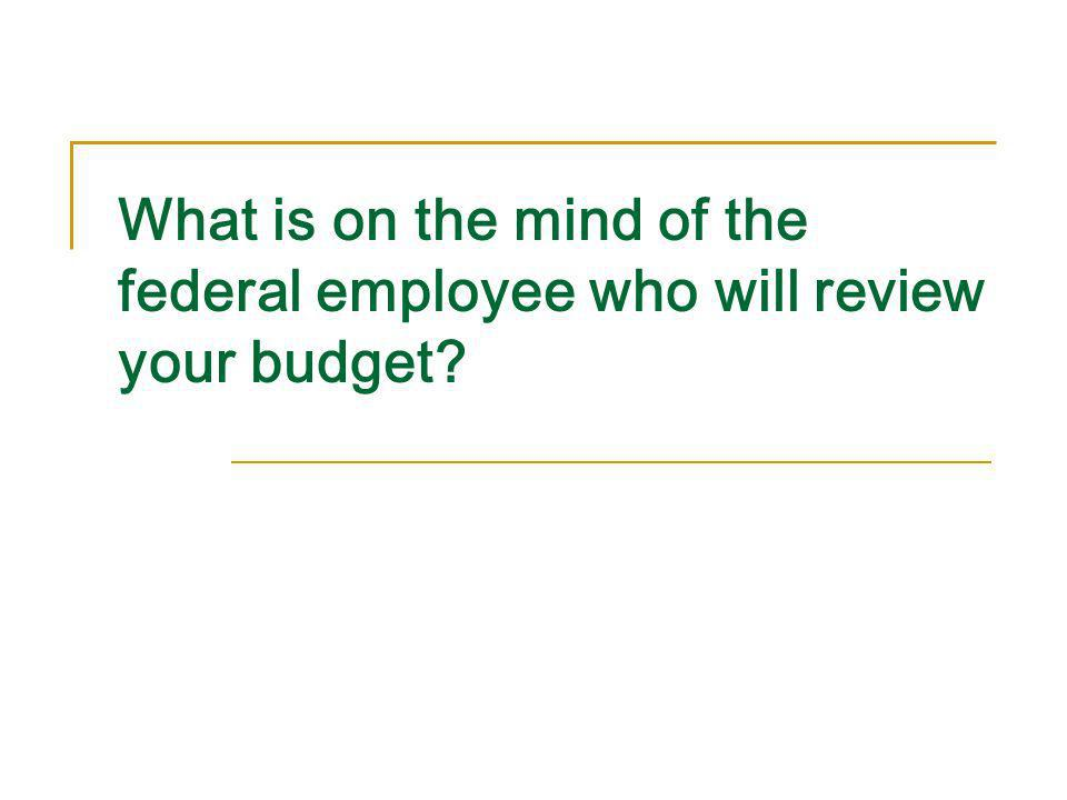What is on the mind of the federal employee who will review your budget?