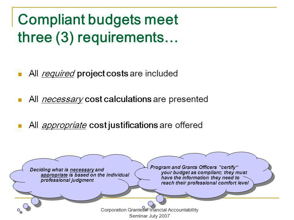 Corporation Grantee Financial Accountability Seminar July 2007 Compliant budgets meet three (3) requirements… All required project costs are included