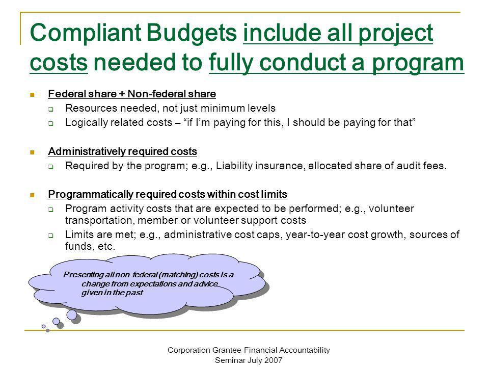 Corporation Grantee Financial Accountability Seminar July 2007 Compliant Budgets include all project costs needed to fully conduct a program Federal share + Non-federal share Resources needed, not just minimum levels Logically related costs – if Im paying for this, I should be paying for that Administratively required costs Required by the program; e.g., Liability insurance, allocated share of audit fees.