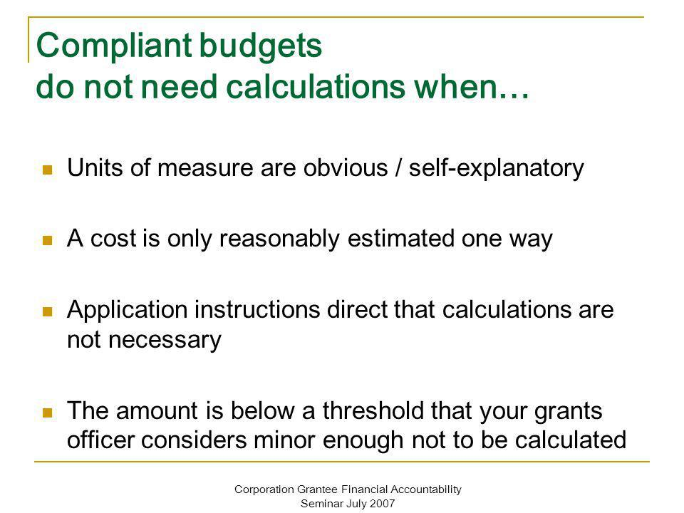Corporation Grantee Financial Accountability Seminar July 2007 Compliant budgets do not need calculations when… Units of measure are obvious / self-explanatory A cost is only reasonably estimated one way Application instructions direct that calculations are not necessary The amount is below a threshold that your grants officer considers minor enough not to be calculated