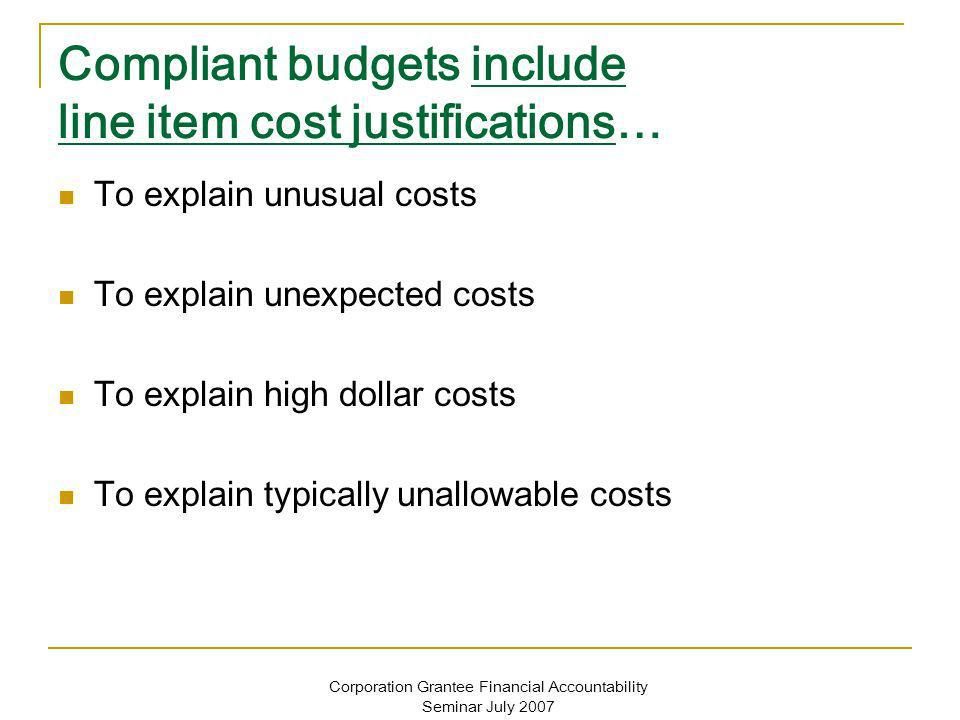 Corporation Grantee Financial Accountability Seminar July 2007 Compliant budgets include line item cost justifications… To explain unusual costs To ex