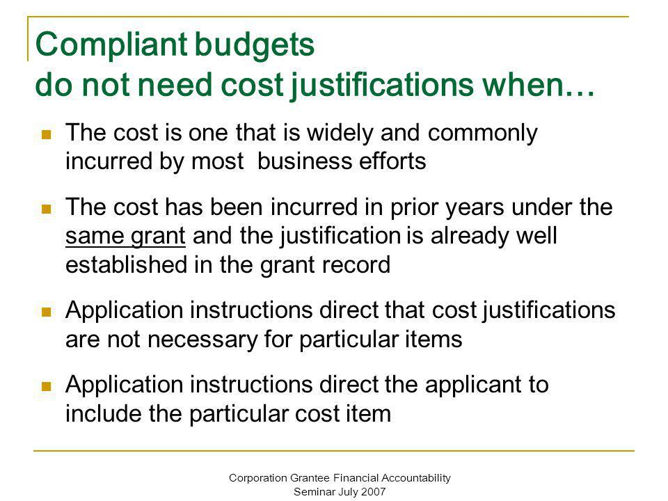 Corporation Grantee Financial Accountability Seminar July 2007 Compliant budgets do not need cost justifications when… The cost is one that is widely and commonly incurred by most business efforts The cost has been incurred in prior years under the same grant and the justification is already well established in the grant record Application instructions direct that cost justifications are not necessary for particular items Application instructions direct the applicant to include the particular cost item