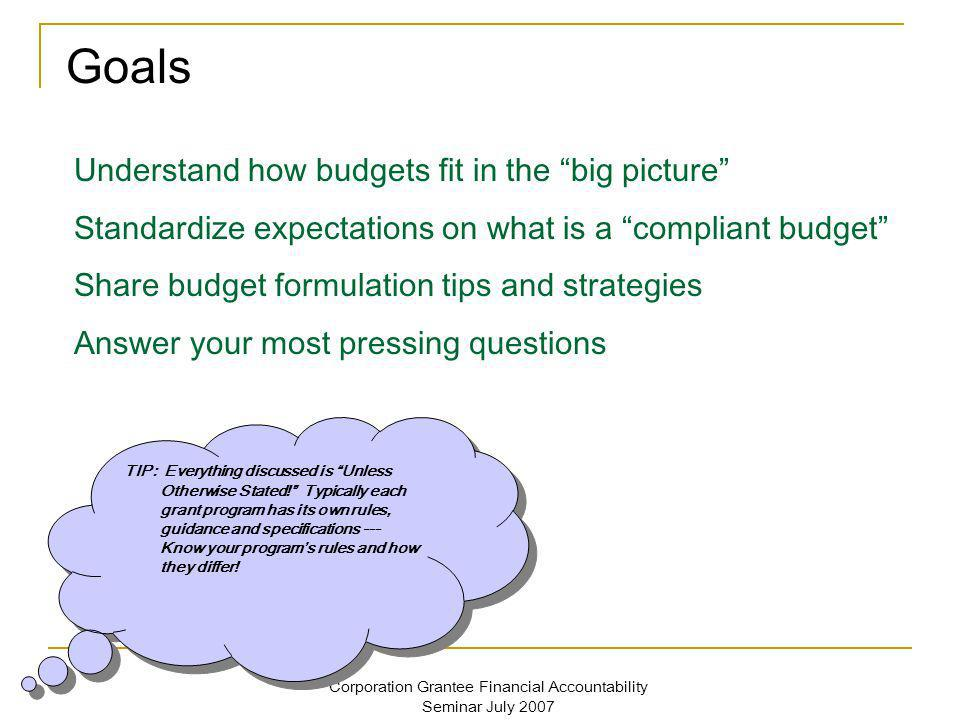 Corporation Grantee Financial Accountability Seminar July 2007 Budget Tip: It is possible to get a provisional indirect cost rate from CNCS if you are pursuing a negotiated indirect cost rate A provisional rate will be valid until a final rate agreement is reached/established.