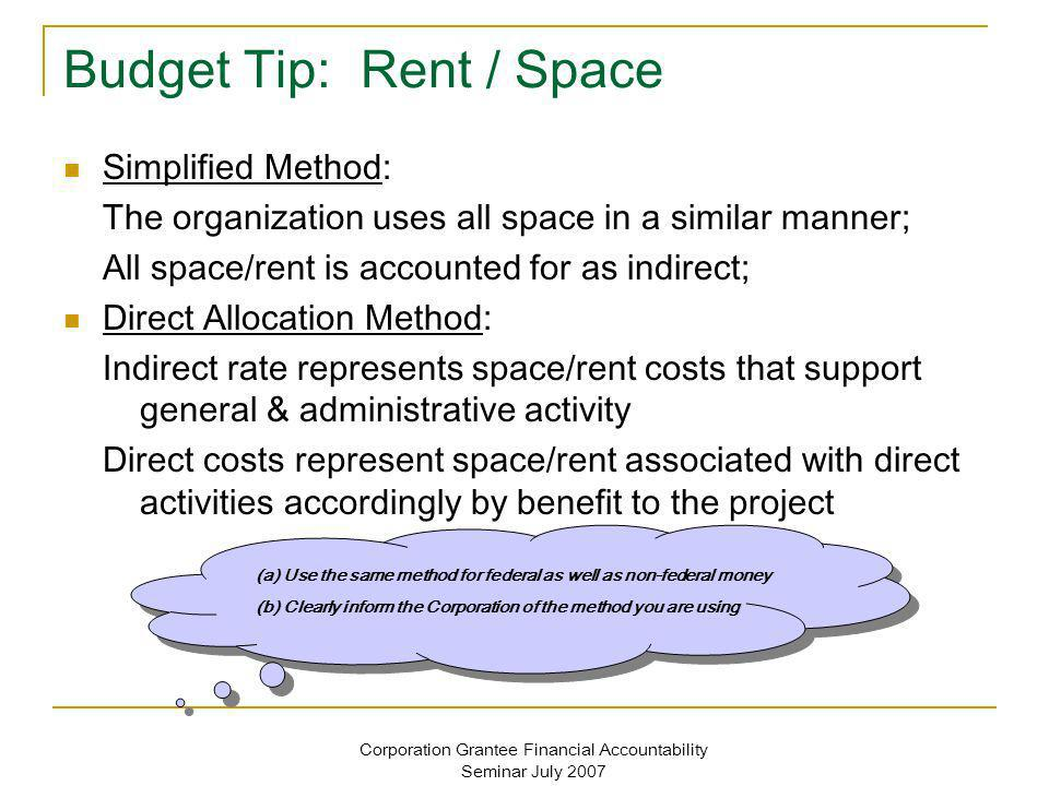 Corporation Grantee Financial Accountability Seminar July 2007 Budget Tip: Rent / Space Simplified Method: The organization uses all space in a similar manner; All space/rent is accounted for as indirect; Direct Allocation Method: Indirect rate represents space/rent costs that support general & administrative activity Direct costs represent space/rent associated with direct activities accordingly by benefit to the project (a) Use the same method for federal as well as non-federal money (b) Clearly inform the Corporation of the method you are using