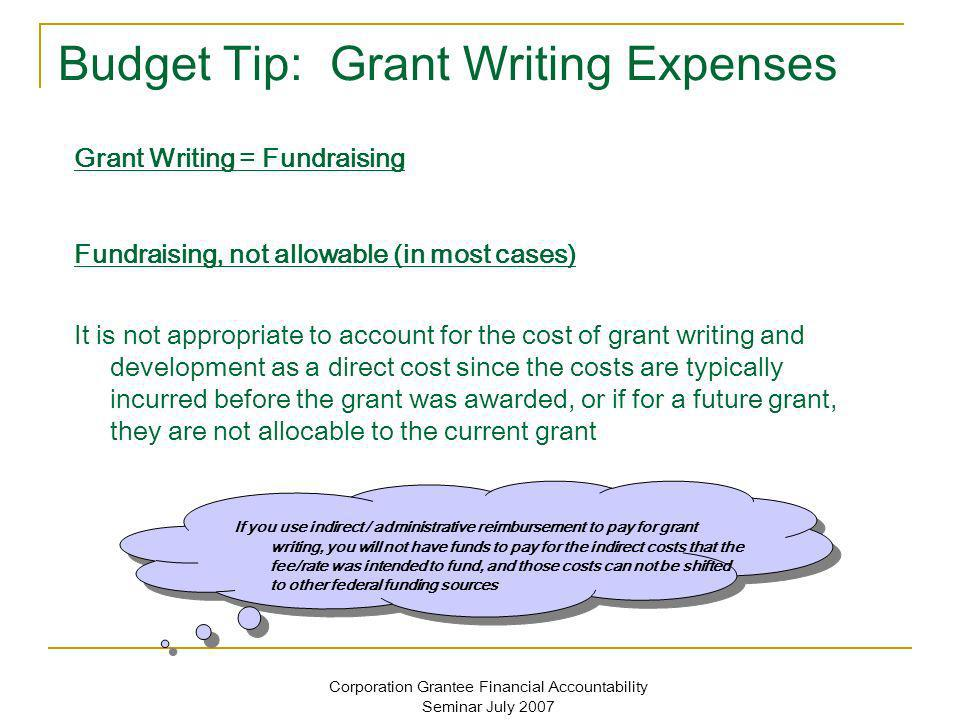 Corporation Grantee Financial Accountability Seminar July 2007 Budget Tip: Grant Writing Expenses If you use indirect / administrative reimbursement to pay for grant writing, you will not have funds to pay for the indirect costs that the fee/rate was intended to fund, and those costs can not be shifted to other federal funding sources Grant Writing = Fundraising Fundraising, not allowable (in most cases) It is not appropriate to account for the cost of grant writing and development as a direct cost since the costs are typically incurred before the grant was awarded, or if for a future grant, they are not allocable to the current grant
