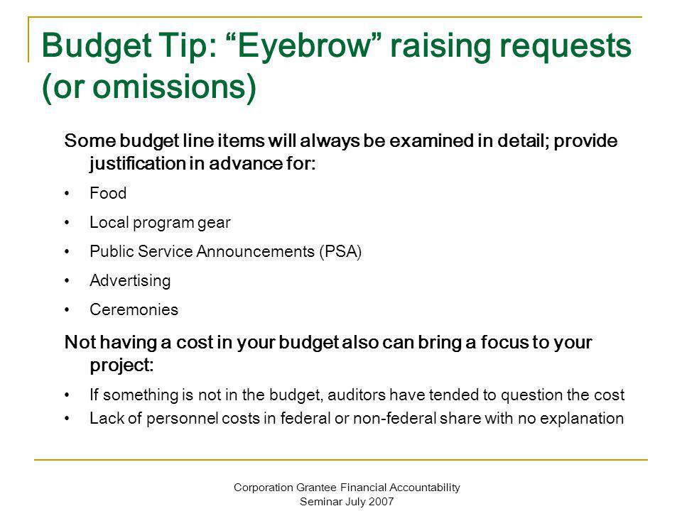 Corporation Grantee Financial Accountability Seminar July 2007 Budget Tip: Eyebrow raising requests (or omissions) Some budget line items will always be examined in detail; provide justification in advance for: Food Local program gear Public Service Announcements (PSA) Advertising Ceremonies Not having a cost in your budget also can bring a focus to your project: If something is not in the budget, auditors have tended to question the cost Lack of personnel costs in federal or non-federal share with no explanation