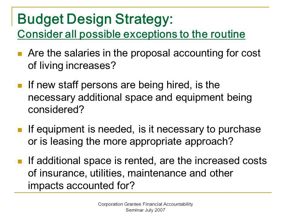 Corporation Grantee Financial Accountability Seminar July 2007 Budget Design Strategy: Consider all possible exceptions to the routine Are the salaries in the proposal accounting for cost of living increases.