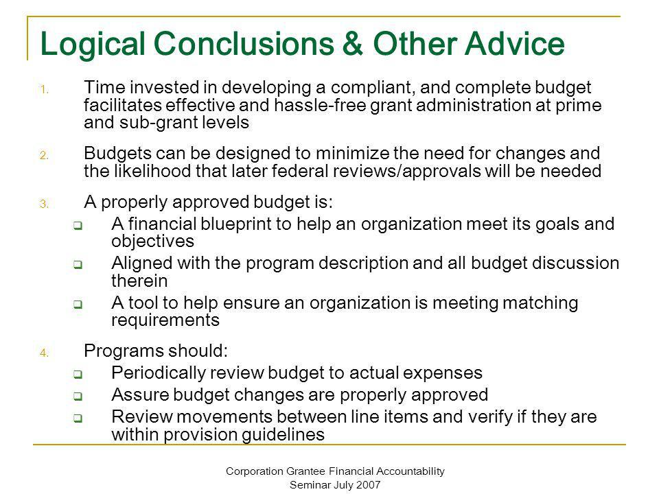 Corporation Grantee Financial Accountability Seminar July 2007 Logical Conclusions & Other Advice 1. Time invested in developing a compliant, and comp
