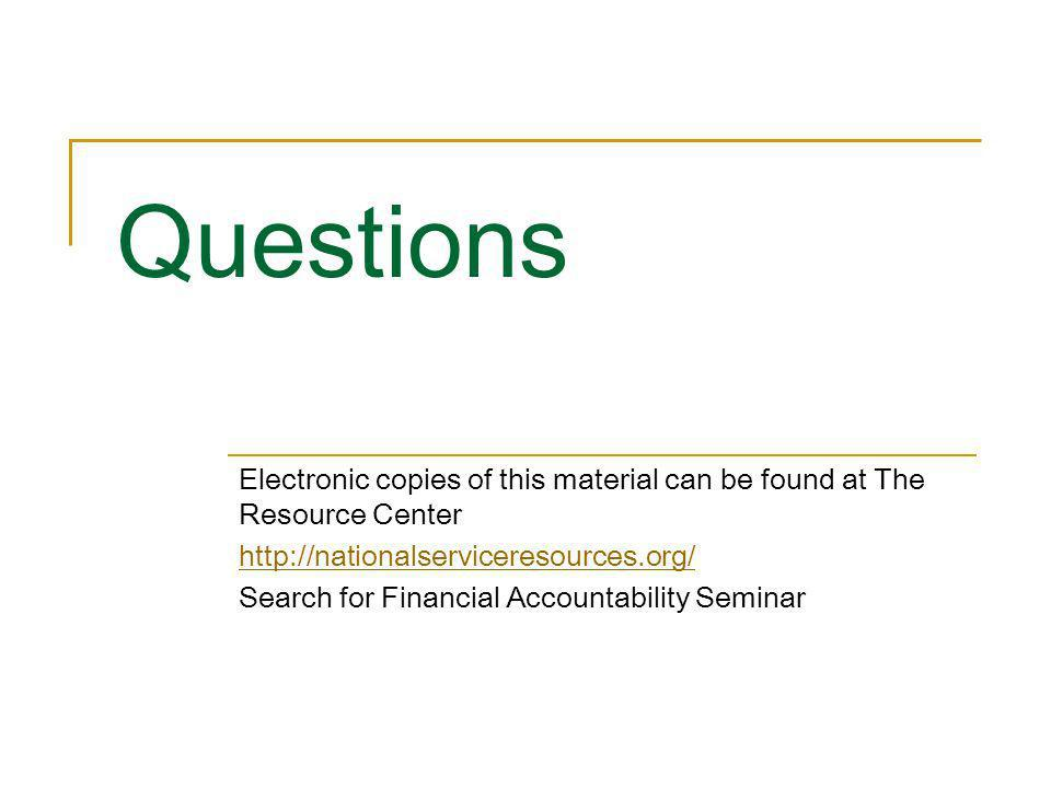 Questions Electronic copies of this material can be found at The Resource Center http://nationalserviceresources.org/ Search for Financial Accountabil