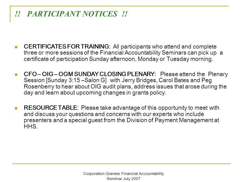 Corporation Grantee Financial Accountability Seminar July 2007 !! PARTICIPANT NOTICES !! CERTIFICATES FOR TRAINING: All participants who attend and co