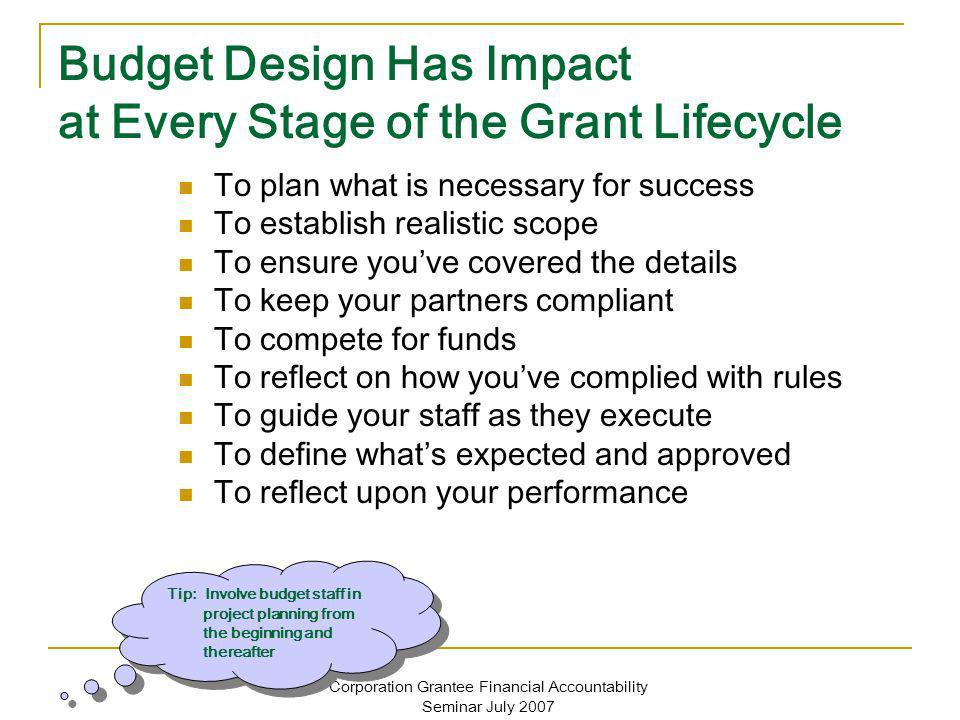 Corporation Grantee Financial Accountability Seminar July 2007 Budget Design Has Impact at Every Stage of the Grant Lifecycle To plan what is necessar