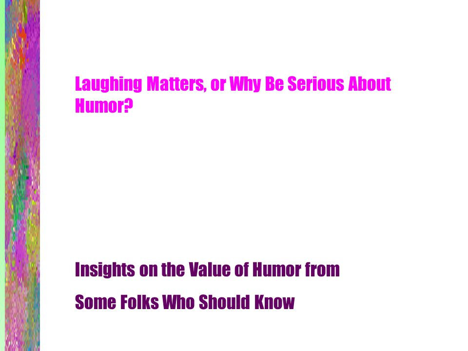 Laughing Matters, or Why Be Serious About Humor? Insights on the Value of Humor from Some Folks Who Should Know