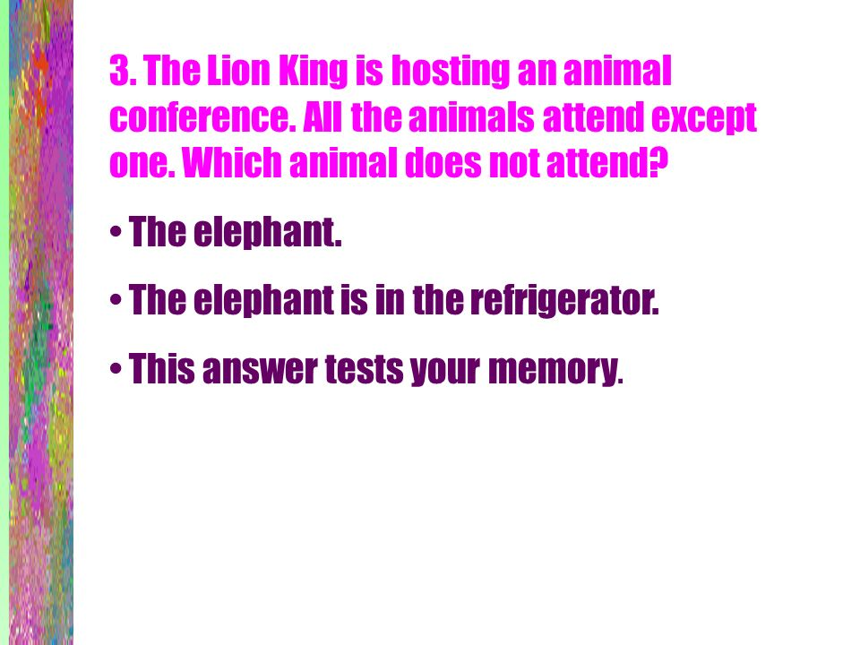 3. The Lion King is hosting an animal conference. All the animals attend except one. Which animal does not attend? The elephant. The elephant is in th