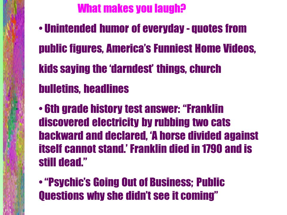 What makes you laugh? Unintended humor of everyday - quotes from public figures, Americas Funniest Home Videos, kids saying the darndest things, churc