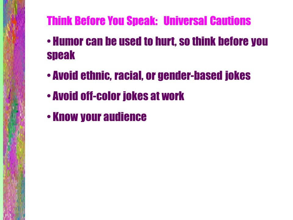 Think Before You Speak: Universal Cautions Humor can be used to hurt, so think before you speak Avoid ethnic, racial, or gender-based jokes Avoid off-color jokes at work Know your audience