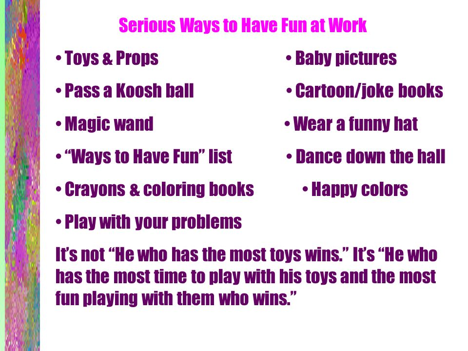 Serious Ways to Have Fun at Work Toys & Props Baby pictures Pass a Koosh ball Cartoon/joke books Magic wand Wear a funny hat Ways to Have Fun list Dan