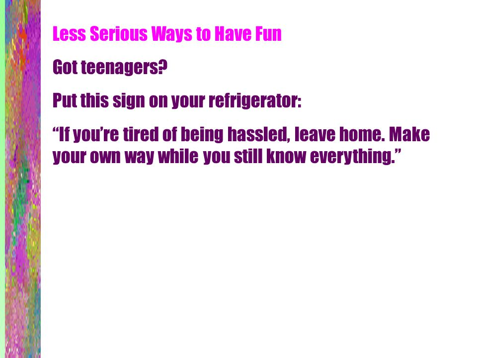 Less Serious Ways to Have Fun Got teenagers? Put this sign on your refrigerator: If youre tired of being hassled, leave home. Make your own way while